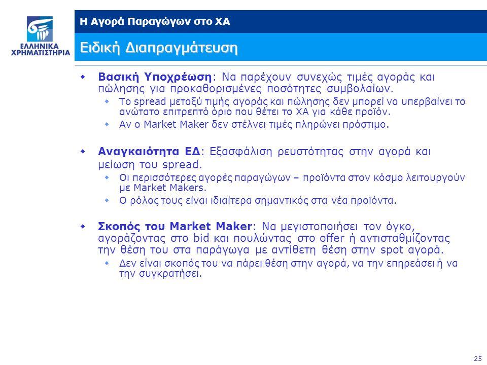 25 Η Αγορά Παραγώγων στο ΧΑ Ειδική Διαπραγμάτευση  Βασική Υποχρέωση: Να παρέχουν συνεχώς τιμές αγοράς και πώλησης για προκαθορισμένες ποσότητες συμβολαίων.