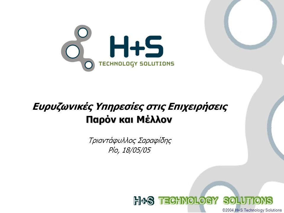 ©2004 H+S Technology Solutions Ευρυζωνικές Υπηρεσίες στις Επιχειρήσεις Παρόν και Μέλλον Τριαντάφυλλος Σαραφίδης Ρίο, 18/05/05