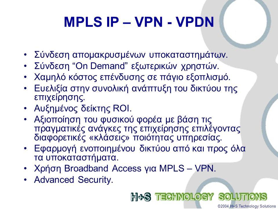 ©2004 H+S Technology Solutions MPLS IP – VPN - VPDN •Σύνδεση απομακρυσμένων υποκαταστημάτων.