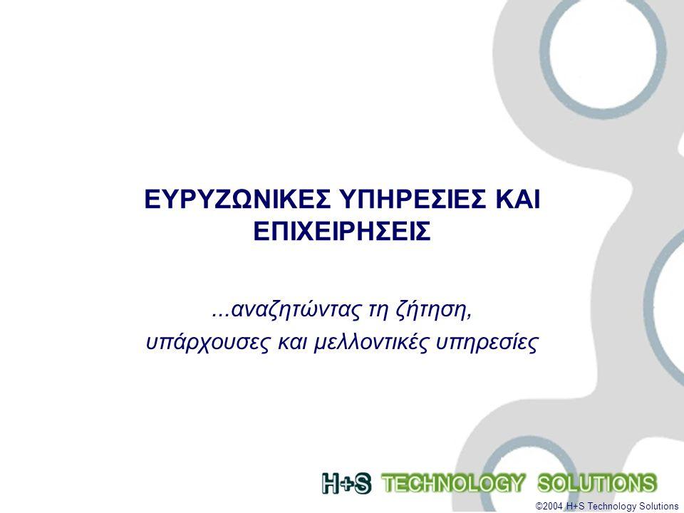 ©2004 H+S Technology Solutions ΕΥΡΥΖΩΝΙΚΕΣ ΥΠΗΡΕΣΙΕΣ ΚΑΙ ΕΠΙΧΕΙΡΗΣΕΙΣ...αναζητώντας τη ζήτηση, υπάρχουσες και μελλοντικές υπηρεσίες