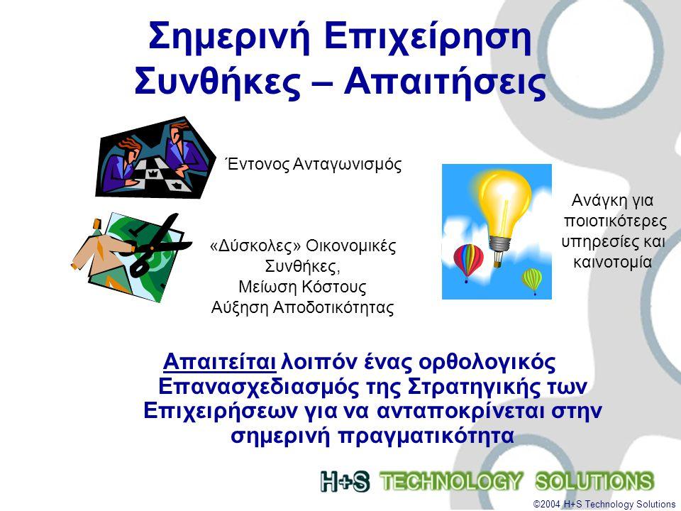©2004 H+S Technology Solutions Σημερινή Επιχείρηση Συνθήκες – Απαιτήσεις Απαιτείται λοιπόν ένας ορθολογικός Επανασχεδιασμός της Στρατηγικής των Επιχειρήσεων για να ανταποκρίνεται στην σημερινή πραγματικότητα Έντονος Ανταγωνισμός «Δύσκολες» Οικονομικές Συνθήκες, Μείωση Κόστους Αύξηση Αποδοτικότητας Ανάγκη για ποιοτικότερες υπηρεσίες και καινοτομία