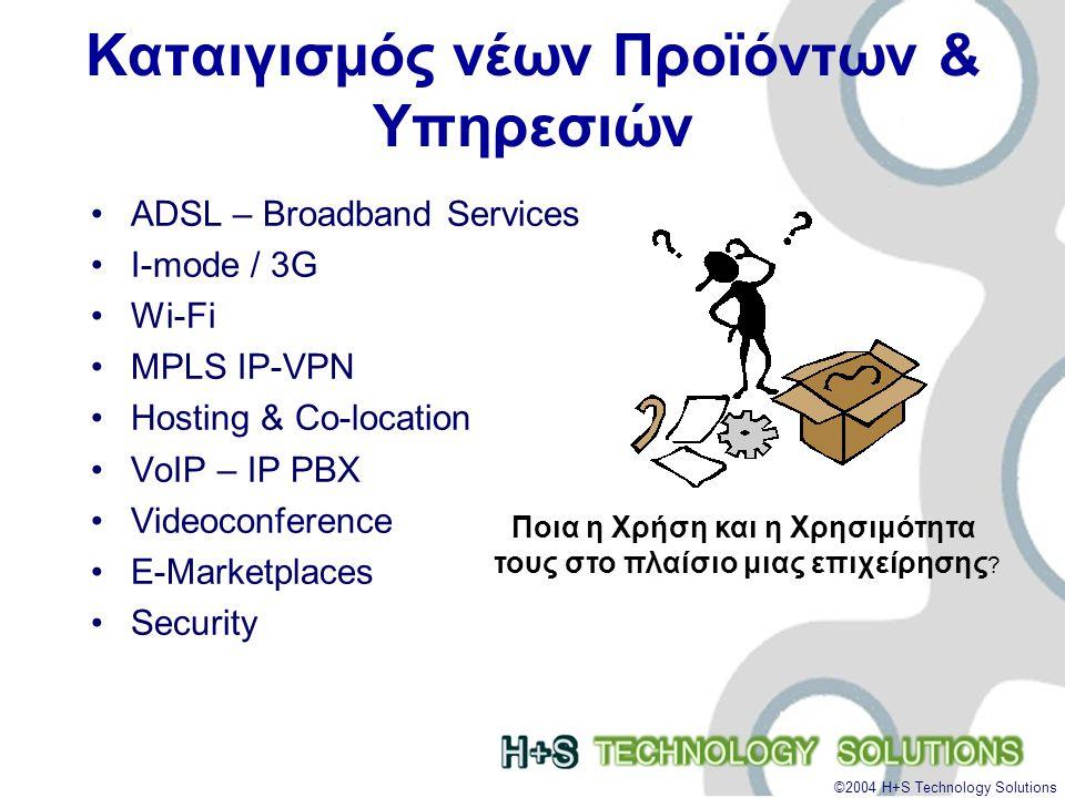 ©2004 H+S Technology Solutions Σημερινή Επιχείρηση Νέα Στρατηγική •ΝΕΕΣ ΥΠΗΡΕΣΙΕΣ και ΕΥΡΥΖΩΝΙΚΟΤΗΤΑ –Γρήγορη Πρόσβαση στο Ιnternet.(WWW, E-mail) –Γρήγορη Σύνδεση απομακρυσμένων καταστημάτων.
