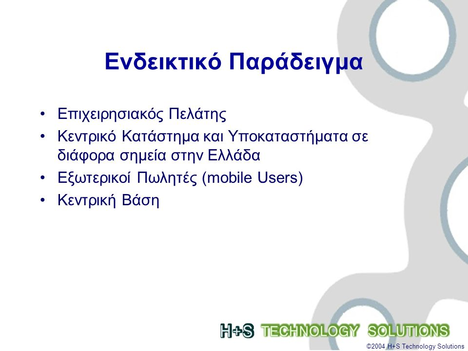 ©2004 H+S Technology Solutions Ενδεικτικό Παράδειγμα •Επιχειρησιακός Πελάτης •Κεντρικό Κατάστημα και Υποκαταστήματα σε διάφορα σημεία στην Ελλάδα •Εξωτερικοί Πωλητές (mobile Users) •Κεντρική Βάση