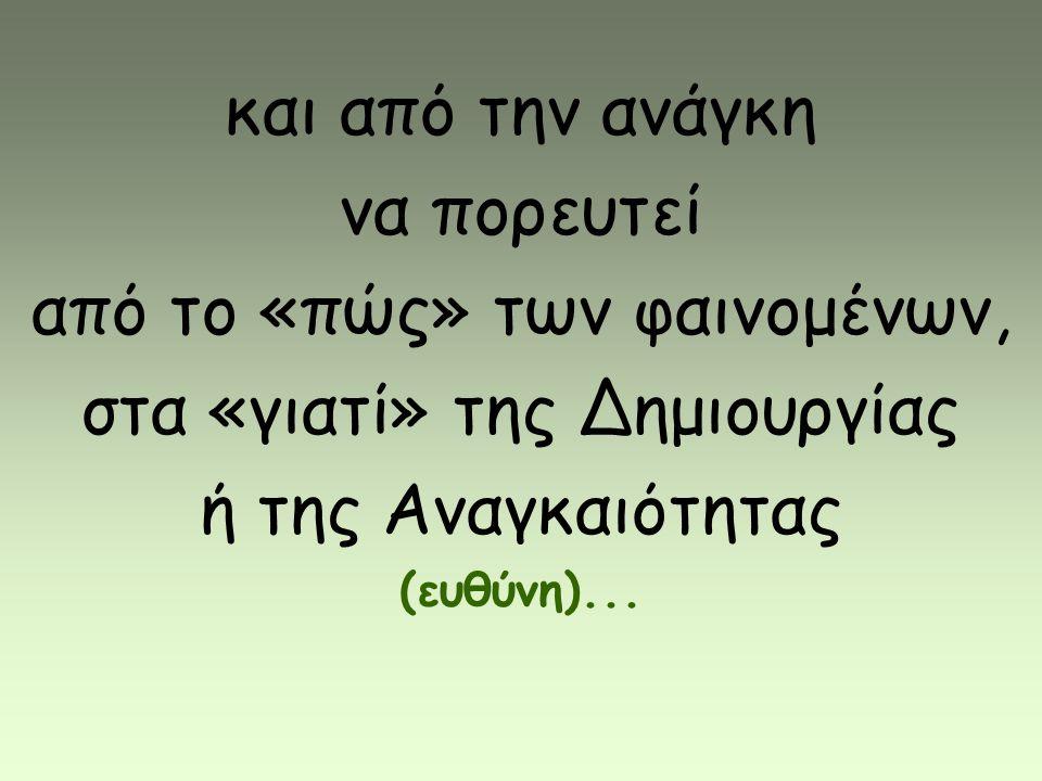 και από την ανάγκη να πορευτεί από το «πώς» των φαινομένων, στα «γιατί» της Δημιουργίας ή της Αναγκαιότητας (ευθύνη)...