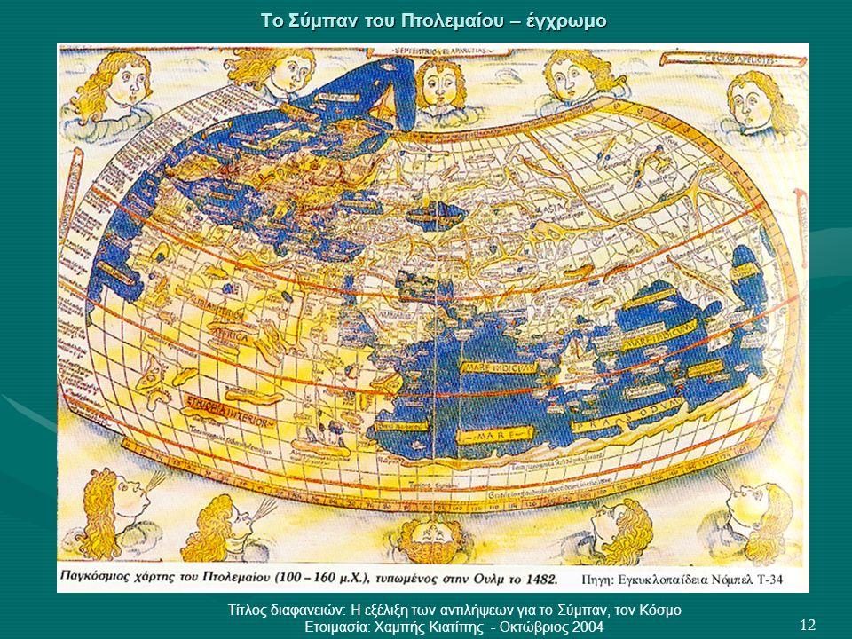 Τίτλος διαφανειών: Η εξέλιξη των αντιλήψεων για το Σύμπαν, τον Κόσμο Ετοιμασία: Χαμπής Κιατίπης - Οκτώβριος 2004 12 Το Σύμπαν του Πτολεμαίου – έγχρωμο
