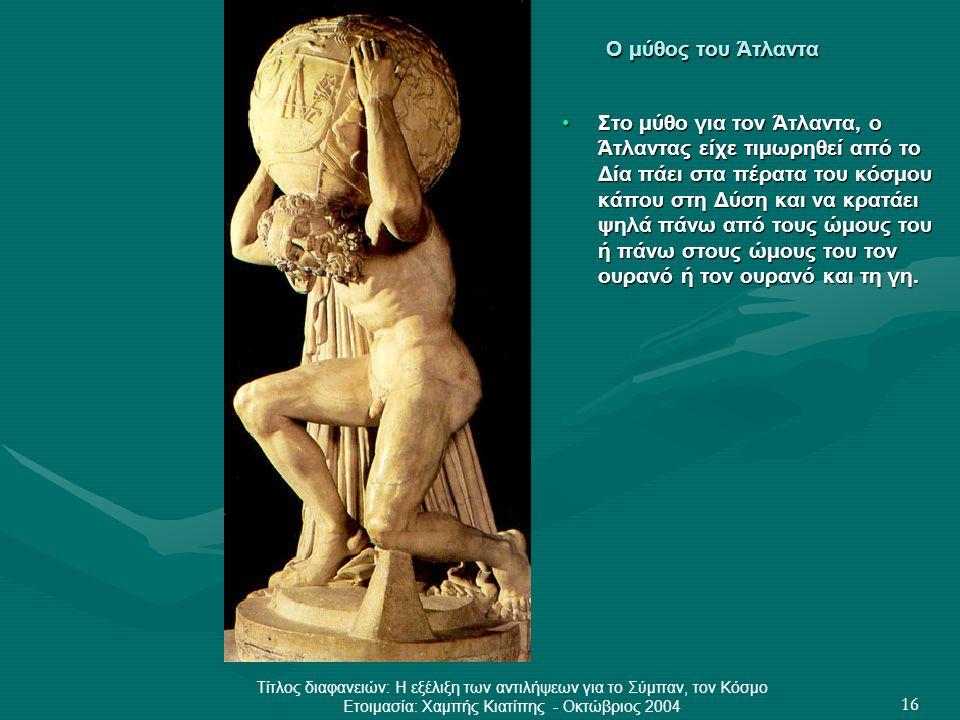 Τίτλος διαφανειών: Η εξέλιξη των αντιλήψεων για το Σύμπαν, τον Κόσμο Ετοιμασία: Χαμπής Κιατίπης - Οκτώβριος 2004 16 Ο μύθος του Άτλαντα •Στο μύθο για
