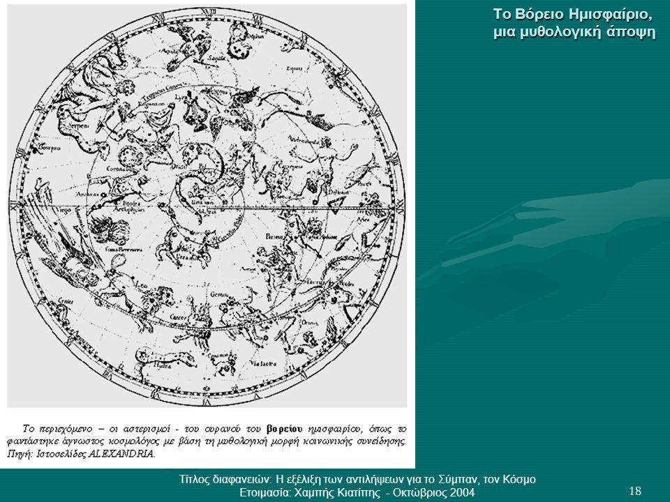 Τίτλος διαφανειών: Η εξέλιξη των αντιλήψεων για το Σύμπαν, τον Κόσμο Ετοιμασία: Χαμπής Κιατίπης - Οκτώβριος 2004 18 Το Βόρειο Ημισφαίριο, μια μυθολογι