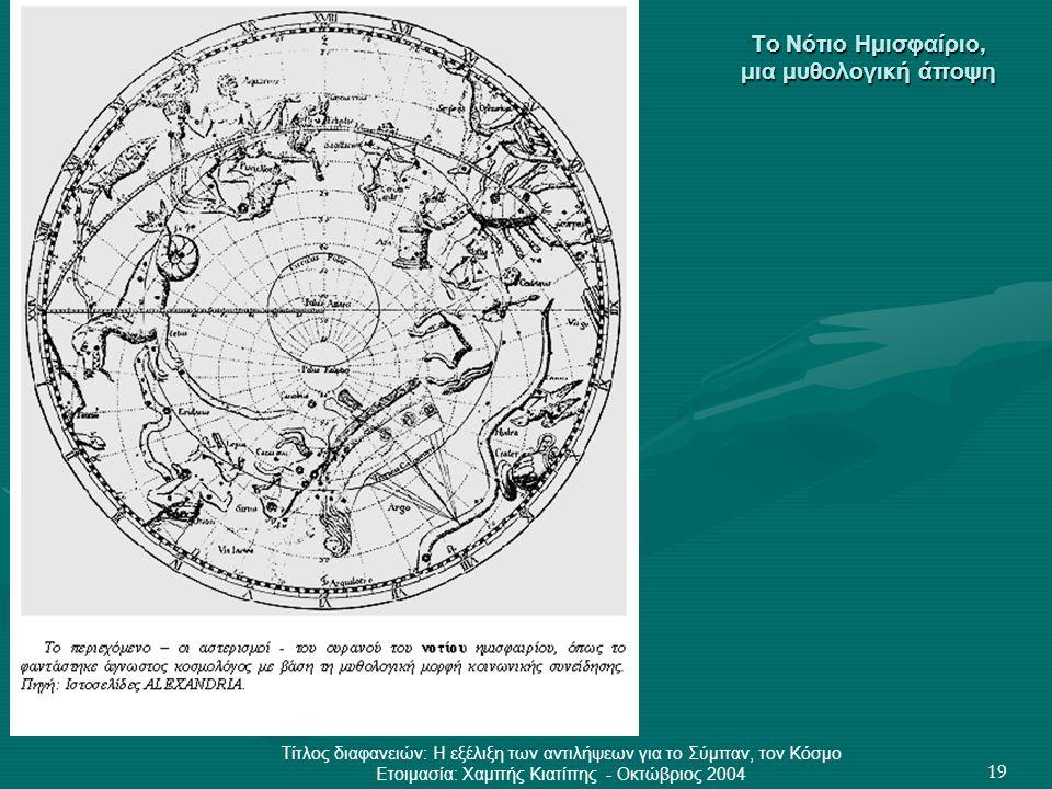 Τίτλος διαφανειών: Η εξέλιξη των αντιλήψεων για το Σύμπαν, τον Κόσμο Ετοιμασία: Χαμπής Κιατίπης - Οκτώβριος 2004 19 Το Νότιο Ημισφαίριο, μια μυθολογικ