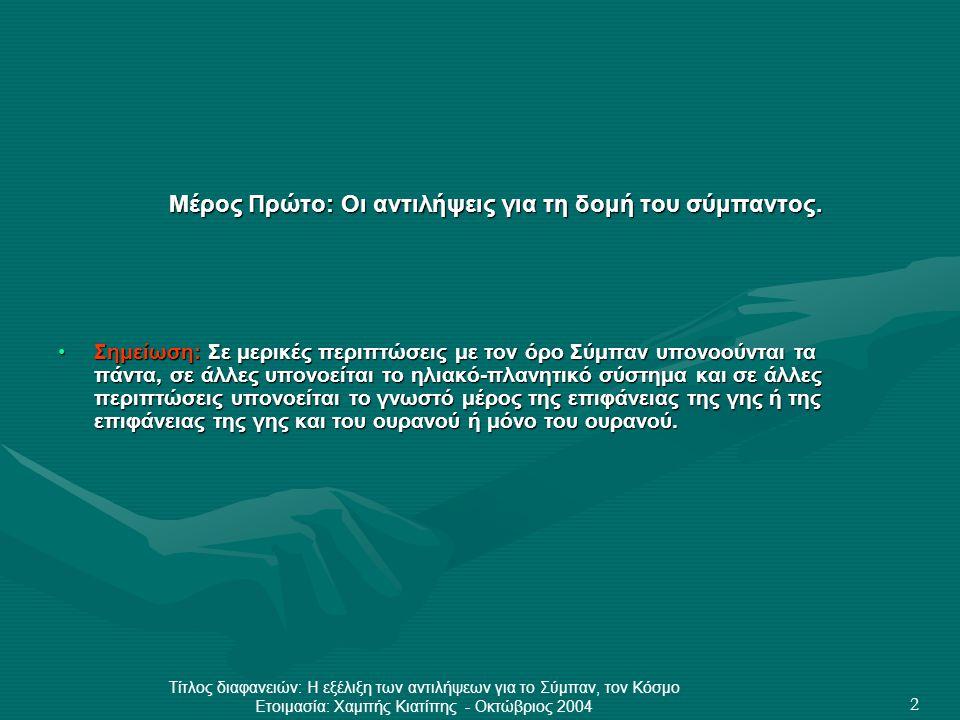 Τίτλος διαφανειών: Η εξέλιξη των αντιλήψεων για το Σύμπαν, τον Κόσμο Ετοιμασία: Χαμπής Κιατίπης - Οκτώβριος 2004 13 Το Σύμπαν των Μακεδόνων