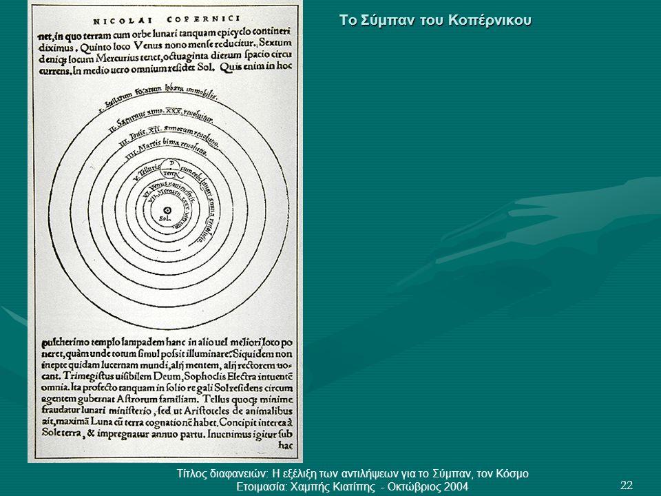 Τίτλος διαφανειών: Η εξέλιξη των αντιλήψεων για το Σύμπαν, τον Κόσμο Ετοιμασία: Χαμπής Κιατίπης - Οκτώβριος 2004 22 Το Σύμπαν του Κοπέρνικου