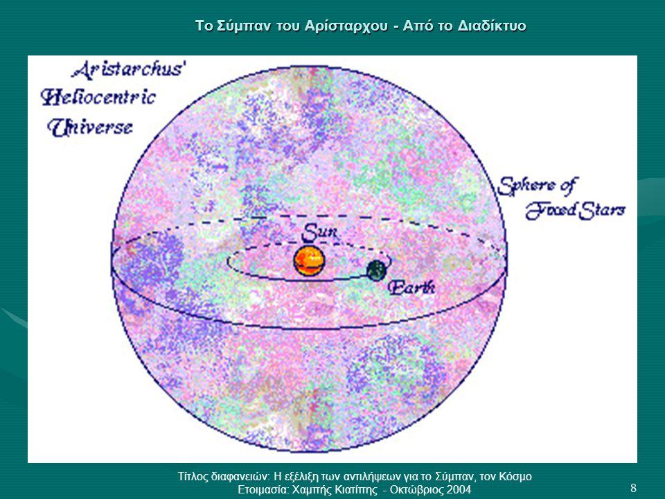 Τίτλος διαφανειών: Η εξέλιξη των αντιλήψεων για το Σύμπαν, τον Κόσμο Ετοιμασία: Χαμπής Κιατίπης - Οκτώβριος 2004 8 Το Σύμπαν του Αρίσταρχου - Από το Δ