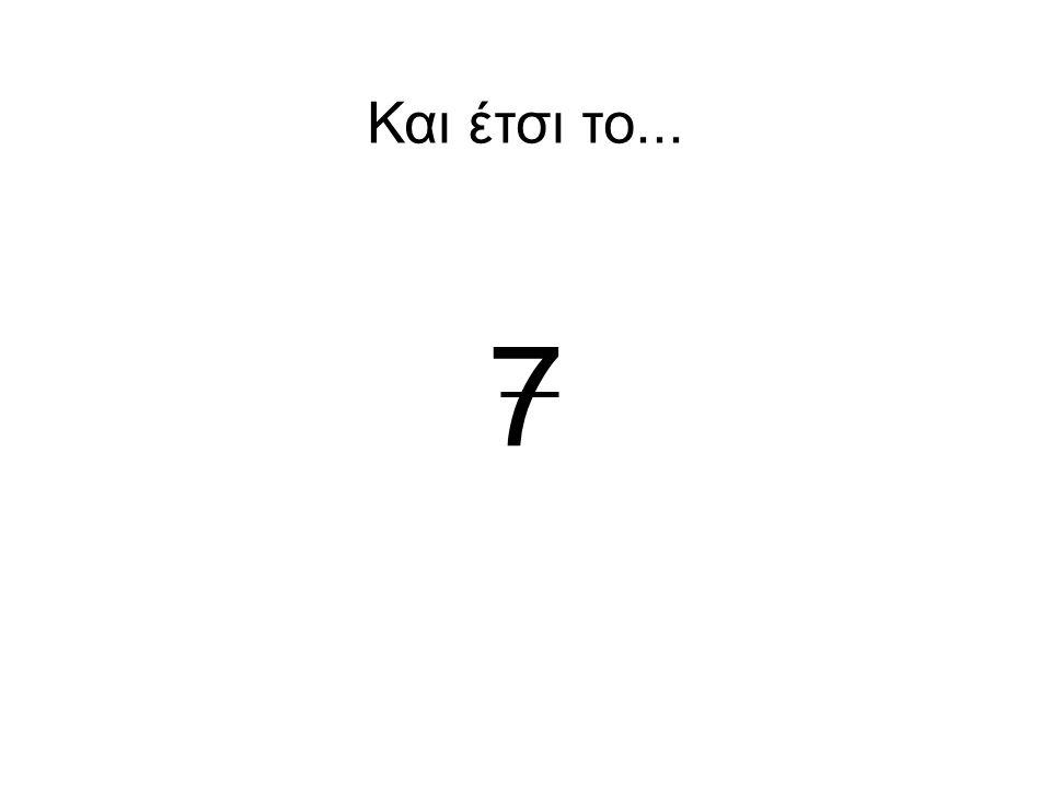 7 Και έτσι το...