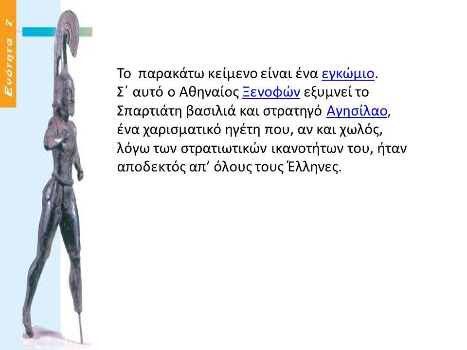 Το παρακάτω κείμενο είναι ένα εγκώμιο.εγκώμιο Σ΄ αυτό ο Αθηναίος Ξενοφών εξυμνεί το Σπαρτιάτη βασιλιά και στρατηγό Αγησίλαο,ΞενοφώνΑγησίλαο ένα χαρισμ