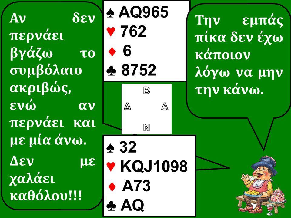 Αν δεν περνάει βγάζω το συμβόλαιο ακριβώς, ενώ αν περνάει και με μία άνω. Δεν με χαλάει καθόλου!!! ♠ 32 ♥ KQJ1098  A73 ♣ AQ ♠ AQ965 ♥ 762  6 ♣ 8752