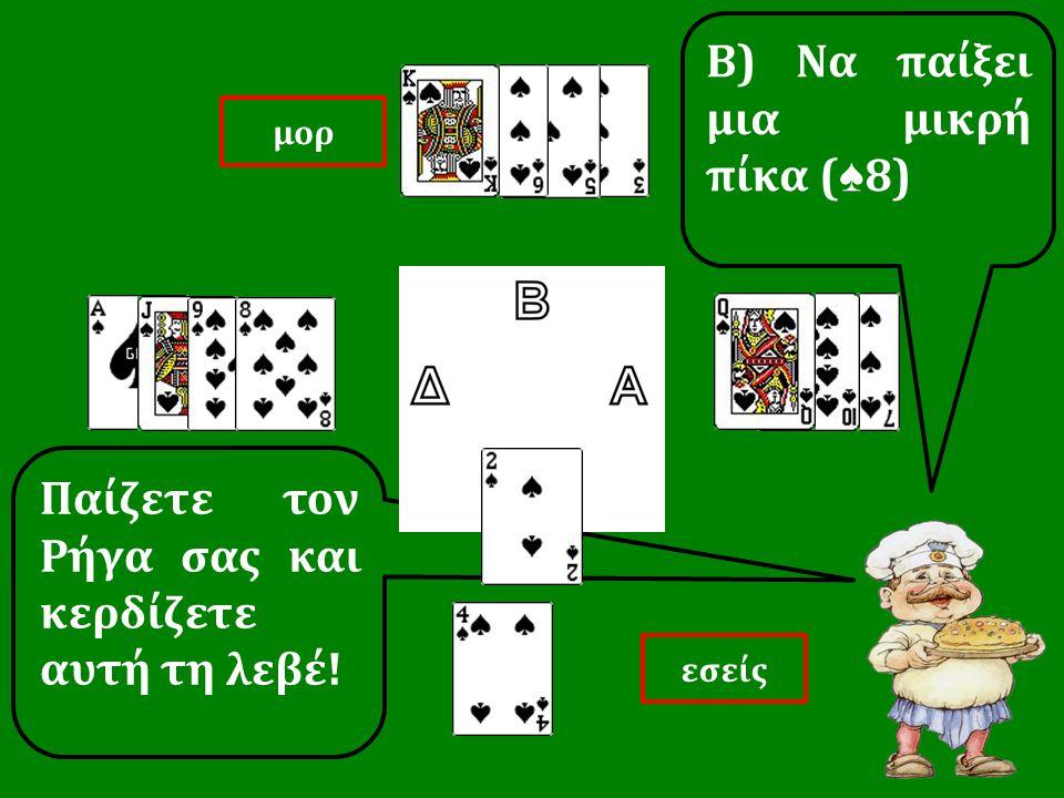 Παίζετε τον Ρήγα σας και κερδίζετε αυτή τη λεβέ! Β) Να παίξει μια μικρή πίκα ( ♠ 8) εσείς μορ
