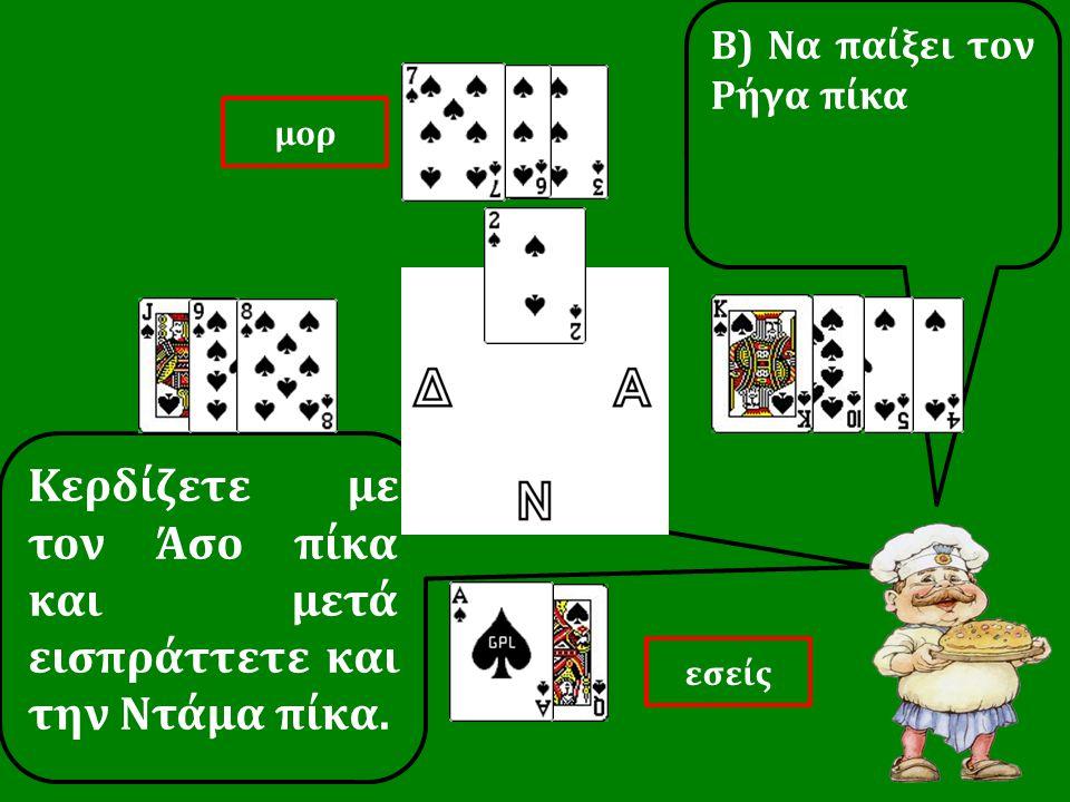 Κερδίζετε με τον Άσο πίκα και μετά εισπράττετε και την Ντάμα πίκα. Β) Να παίξει τον Ρήγα πίκα εσείς μορ