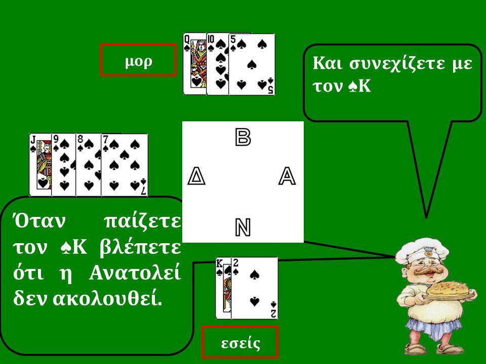 Όταν παίζετε τον ♠ Κ βλέπετε ότι η Ανατολεί δεν ακολουθεί. Και συνεχίζετε με τον ♠ Κ εσείς μορ
