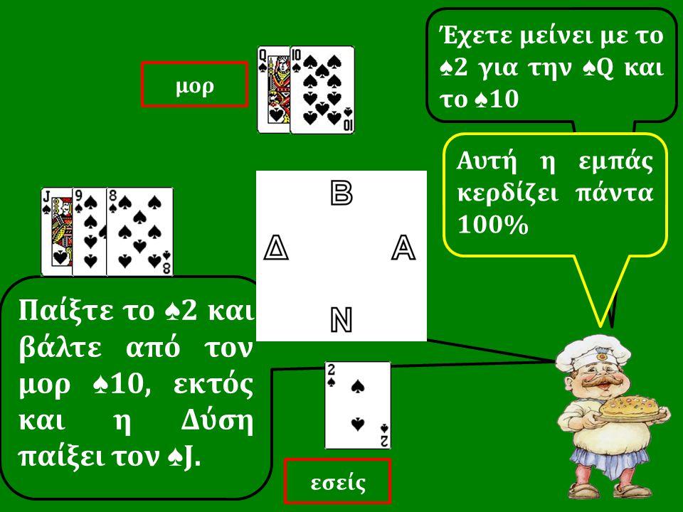 Παίξτε το ♠ 2 και βάλτε από τον μορ ♠ 10, εκτός και η Δύση παίξει τον ♠ J. Έχετε μείνει με το ♠ 2 για την ♠ Q και το ♠ 10 εσείς μορ Αυτή η εμπάς κερδί