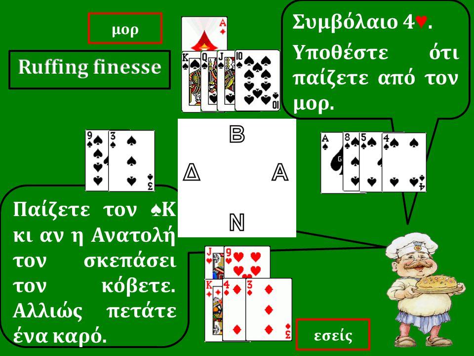 Παίζετε τον ♠ Κ κι αν η Ανατολή τον σκεπάσει τον κόβετε. Αλλιώς πετάτε ένα καρό. Συμβόλαιο 4 ♥. Yποθέστε ότι παίζετε από τον μορ. εσείς μορ