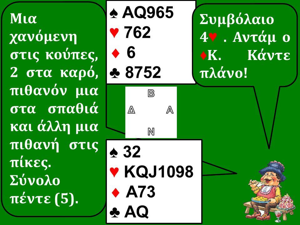 Μια χανόμενη στις κούπες, 2 στα καρό, πιθανόν μια στα σπαθιά και άλλη μια πιθανή στις πίκες. Σύνολο πέντε (5). ♠ 32 ♥ KQJ1098  A73 ♣ AQ ♠ AQ965 ♥ 762