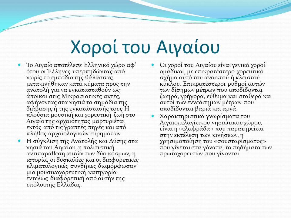 Χοροί του Αιγαίου  Το Αιγαίο αποτέλεσε Ελληνικό χώρο αφ' ότου οι Έλληνες υπερπηδώντας από νωρίς το εμπόδιο της θάλασσας μετακινήθηκαν κατά κύματα προς την ανατολή για να εγκατασταθούν ως άποικοι στις Μικρασιατικές ακτές, αφήνοντας στα νησιά τα σημάδια της διάβασης ή της εγκατάστασής τους Η πλούσια μουσική και χορευτική ζωή στο Αιγαίο της αρχαιότητας μαρτυριέται εκτός από τις γραπτές πηγές και από πλήθος αρχαιολογικών ευρημάτων.