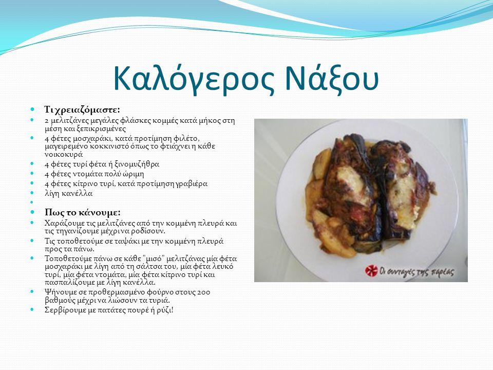 Καλόγερος Νάξου  Τι χρειαζόμαστε:  2 μελιτζάνες μεγάλες φλάσκες κομμές κατά μήκος στη μέση και ξεπικρισμένες  4 φέτες μοσχαράκι, κατά προτίμηση φιλέτο, μαγειρεμένο κοκκινιστό όπως το φτιάχνει η κάθε νοικοκυρά  4 φέτες τυρί φέτα ή ξινομυζήθρα  4 φέτες ντομάτα πολύ ώριμη  4 φέτες κίτρινο τυρί, κατά προτίμηση γραβιέρα  λίγη κανέλλα   Πως το κάνουμε:  Χαράζουμε τις μελιτζάνες από την κομμένη πλευρά και τις τηγανίζουμε μέχρι να ροδίσουν.