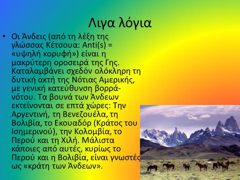 Λιγα λόγια • Οι Άνδεις (από τη λέξη της γλώσσας Κέτσουα: Anti(s) = «υψηλή κορυφή») είναι η μακρύτερη οροσειρά της Γης. Καταλαμβάνει σχεδόν ολόκληρη τη