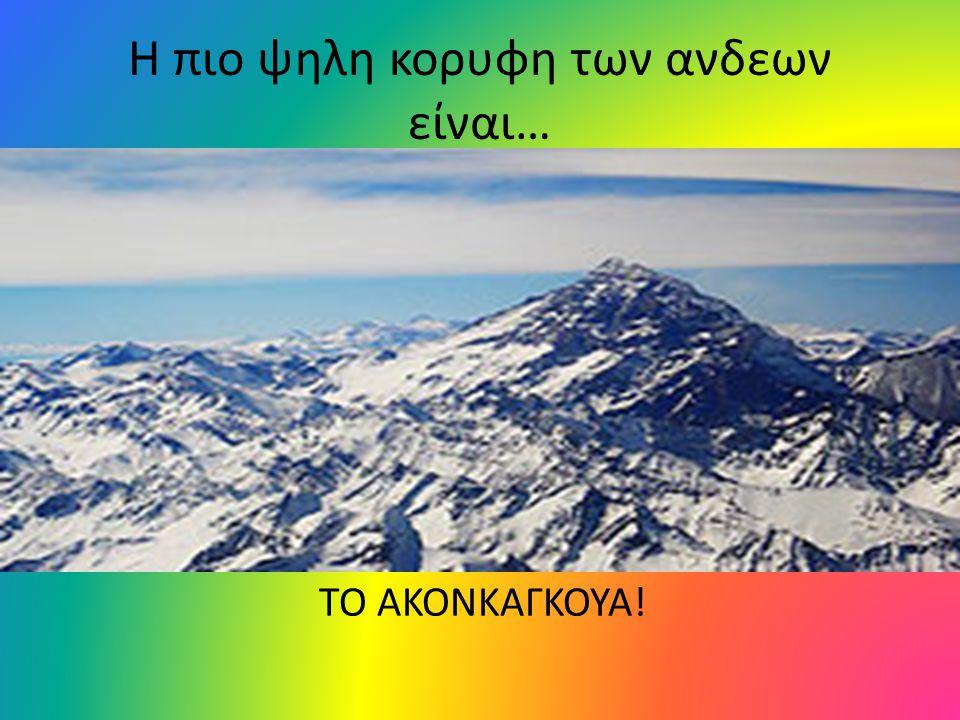 Η πιο ψηλη κορυφη των ανδεων είναι… ΤΟ ΑΚΟΝΚΑΓΚΟΥΑ!