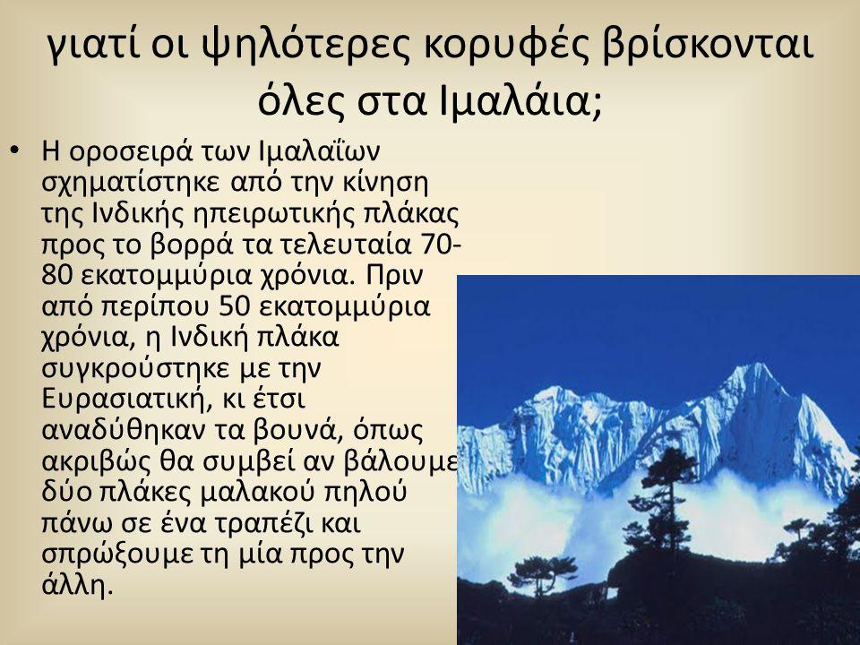 γιατί οι ψηλότερες κορυφές βρίσκονται όλες στα Ιμαλάια; • Η οροσειρά των Ιμαλαΐων σχηματίστηκε από την κίνηση της Ινδικής ηπειρωτικής πλάκας προς το β