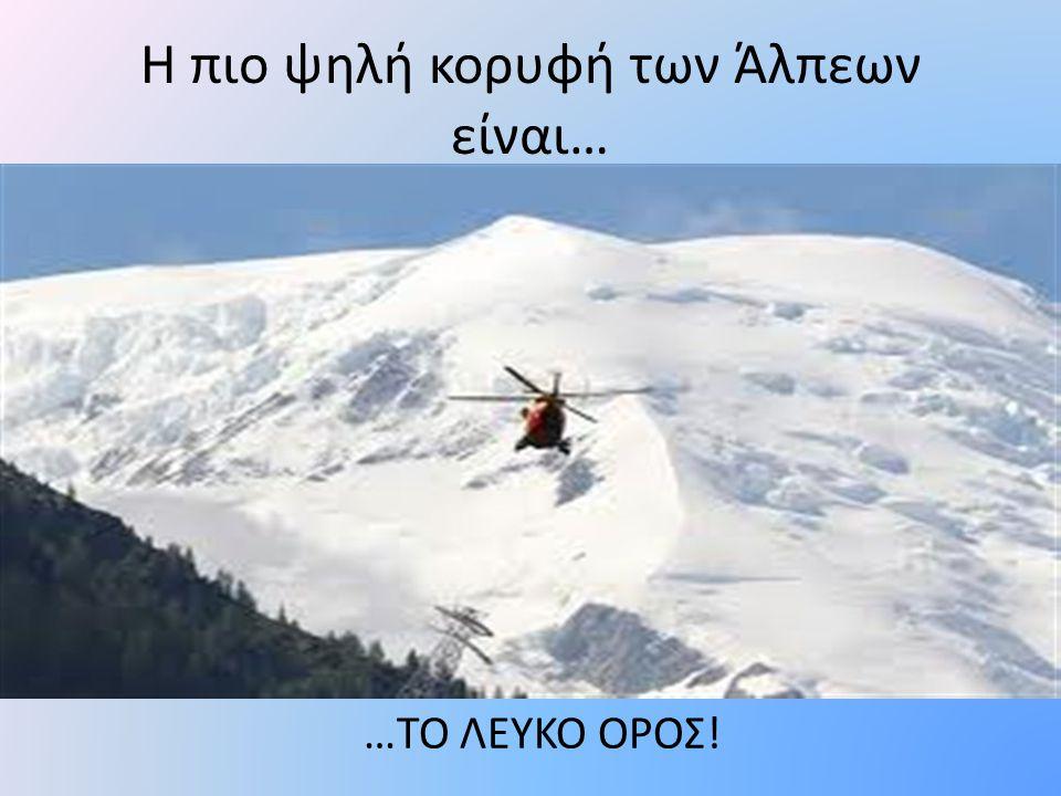 Η πιο ψηλή κορυφή των Άλπεων είναι… …ΤΟ ΛΕΥΚΟ ΟΡΟΣ!