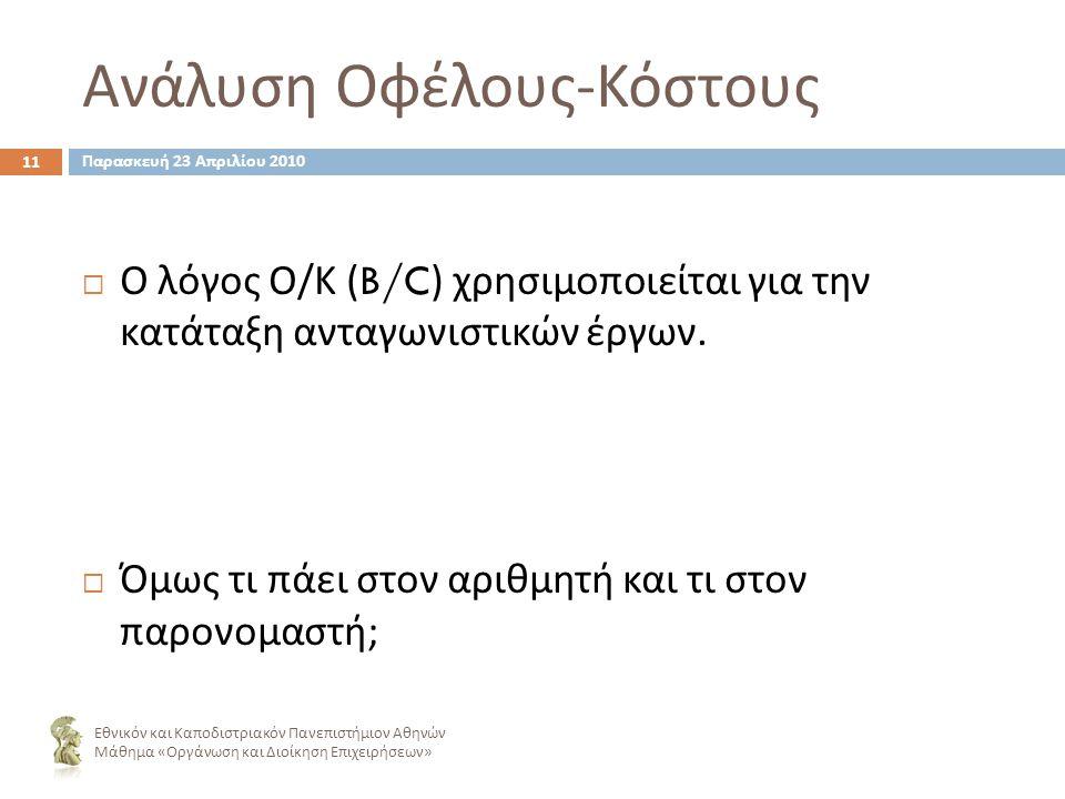 Ανάλυση Οφέλους - Κόστους 11 Εθνικόν και Καποδιστριακόν Πανεπιστήμιον Αθηνών Μάθημα « Οργάνωση και Διοίκηση Επιχειρήσεων »  Ο λόγος Ο / Κ (B/C) χρησιμοποιείται για την κατάταξη ανταγωνιστικών έργων.