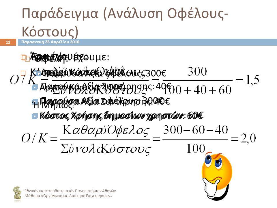 Παράδειγμα ( Ανάλυση Οφέλους - Κόστους ) 12 ΈΈστω ότι έχουμε : ΑΑρχικό Κόστος : 100€ ΠΠαρούσα Αξία Συντήρησης : 40€ ΠΠαρούσα Αξία οφέλους : 300€ ΚΚόστος Χρήσης δημοσίων χρηστών : 60€ Εθνικόν και Καποδιστριακόν Πανεπιστήμιον Αθηνών Μάθημα « Οργάνωση και Διοίκηση Επιχειρήσεων » ΆΆρα έχουμε : ΚΚόστος ΑΑρχικό Κόστος : 100€ ΠΠαρούσα Αξία Συντήρησης : 40€ ΚΚόστος Χρήσης δημοσίων χρηστών : 60€ Άρα : Ή Μήπως : ΟΟφέλη : ΠΠαρούσα Αξία οφέλους : 300€ Παρασκευή 23 Απριλίου 2010