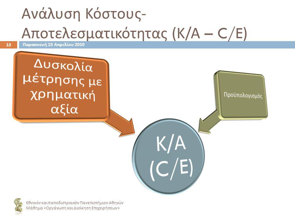 Ανάλυση Κόστους - Αποτελεσματικότητας ( Κ / Α – C/E) 13 Εθνικόν και Καποδιστριακόν Πανεπιστήμιον Αθηνών Μάθημα « Οργάνωση και Διοίκηση Επιχειρήσεων » Παρασκευή 23 Απριλίου 2010