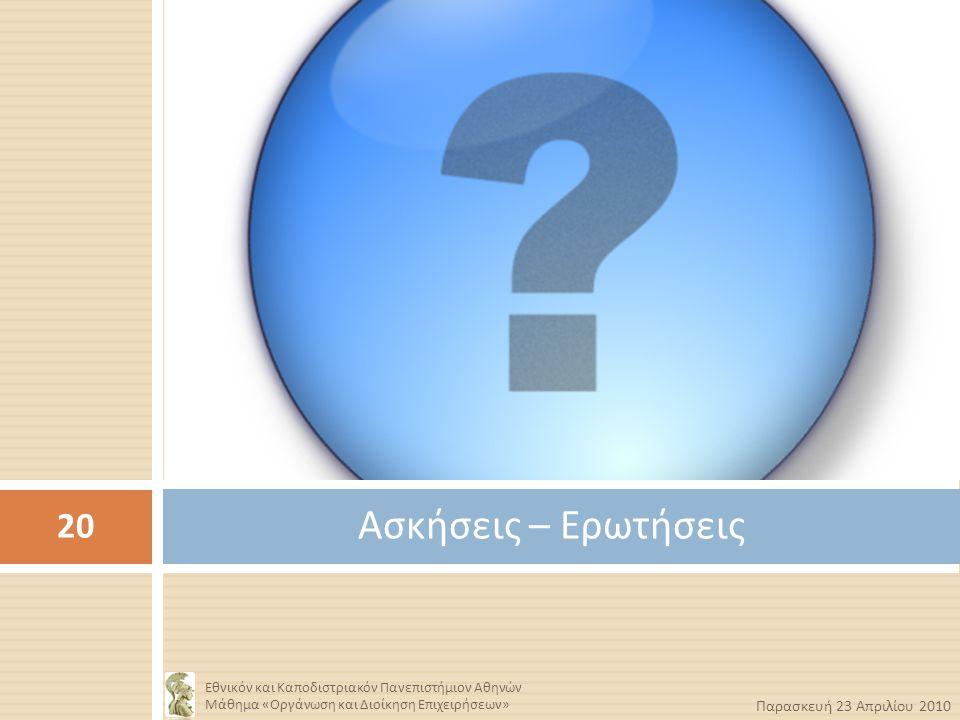 Ασκήσεις – Ερωτήσεις 20 Εθνικόν και Καποδιστριακόν Πανεπιστήμιον Αθηνών Μάθημα « Οργάνωση και Διοίκηση Επιχειρήσεων » Παρασκευή 23 Απριλίου 2010