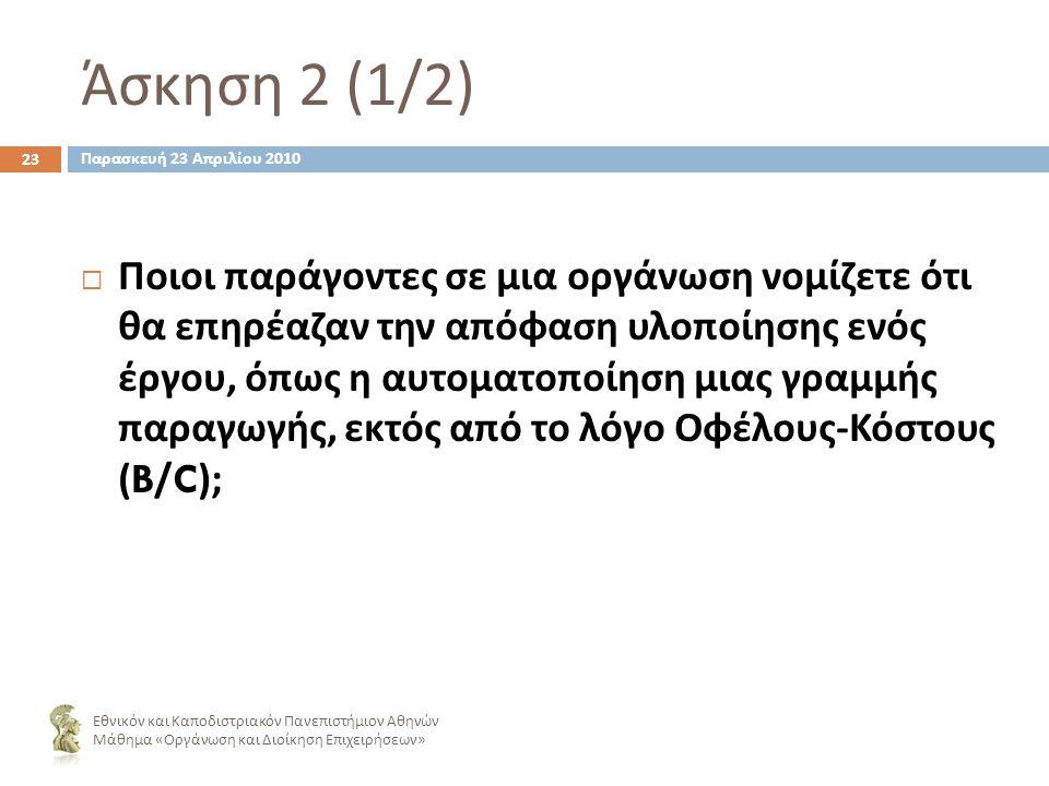 Άσκηση 2 (1/2) 23  Ποιοι παράγοντες σε μια οργάνωση νομίζετε ότι θα επηρέαζαν την απόφαση υλοποίησης ενός έργου, όπως η αυτοματοποίηση μιας γραμμής παραγωγής, εκτός από το λόγο Οφέλους - Κόστους (B/C); Εθνικόν και Καποδιστριακόν Πανεπιστήμιον Αθηνών Μάθημα « Οργάνωση και Διοίκηση Επιχειρήσεων » Παρασκευή 23 Απριλίου 2010