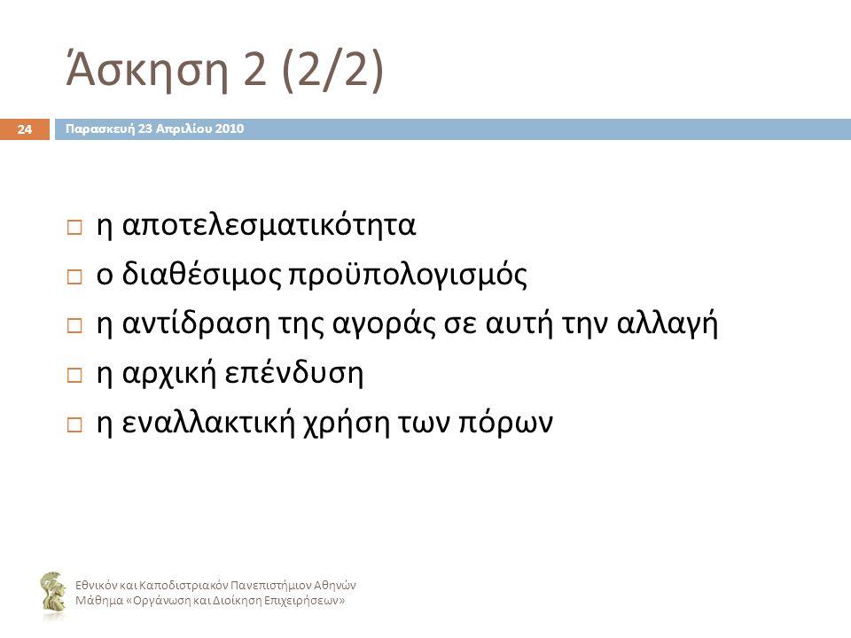 Άσκηση 2 (2/2) 24  η αποτελεσματικότητα  ο διαθέσιμος προϋπολογισμός  η αντίδραση της αγοράς σε αυτή την αλλαγή  η αρχική επένδυση  η εναλλακτική χρήση των πόρων Εθνικόν και Καποδιστριακόν Πανεπιστήμιον Αθηνών Μάθημα « Οργάνωση και Διοίκηση Επιχειρήσεων » Παρασκευή 23 Απριλίου 2010