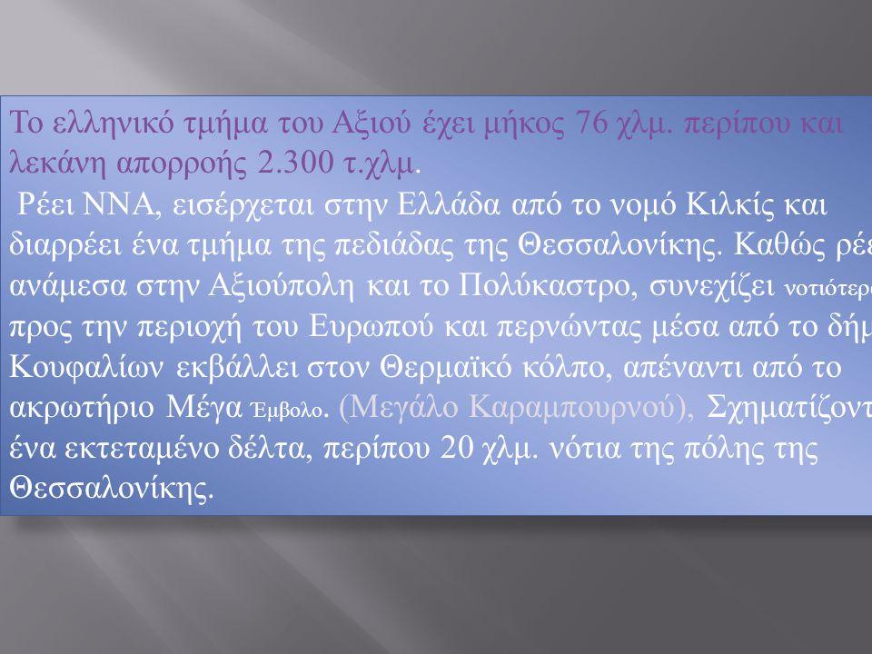 Το ελληνικό τμήμα του Αξιού έχει μήκος 76 χλμ. περίπου και λεκάνη απορροής 2.300 τ.χλμ. Ρέει ΝΝΑ, εισέρχεται στην Ελλάδα από το νομό Κιλκίς και διαρρέ