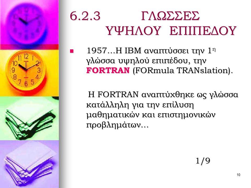 10 6.2.3 ΓΛΩΣΣΕΣ ΥΨΗΛΟΥ ΕΠΙΠΕΔΟΥ  1957…Η ΙΒΜ αναπτύσσει την 1 η γλώσσα υψηλού επιπέδου, την FORTRAN (FORmula TRANslation).