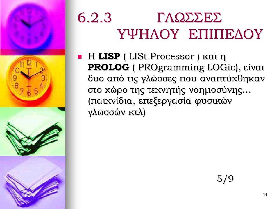 14 6.2.3 ΓΛΩΣΣΕΣ ΥΨΗΛΟΥ ΕΠΙΠΕΔΟΥ  Η LISP ( LISt Processor ) και η PROLOG ( PROgramming LOGic), είναι δυο από τις γλώσσες που αναπτύχθηκαν στο χώρο της τεχνητής νοημοσύνης… (παιχνίδια, επεξεργασία φυσικών γλωσσών κτλ) 5/9