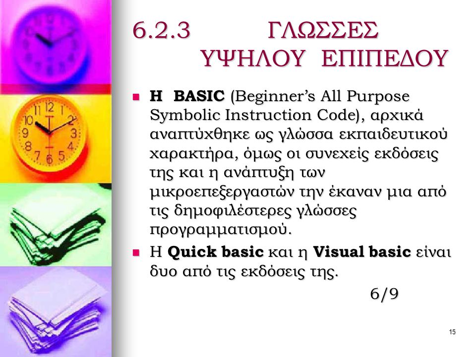 15 6.2.3 ΓΛΩΣΣΕΣ ΥΨΗΛΟΥ ΕΠΙΠΕΔΟΥ  Η BASIC (Beginner's All Purpose Symbolic Instruction Code), αρχικά αναπτύχθηκε ως γλώσσα εκπαιδευτικού χαρακτήρα, όμως οι συνεχείς εκδόσεις της και η ανάπτυξη των μικροεπεξεργαστών την έκαναν μια από τις δημοφιλέστερες γλώσσες προγραμματισμού.