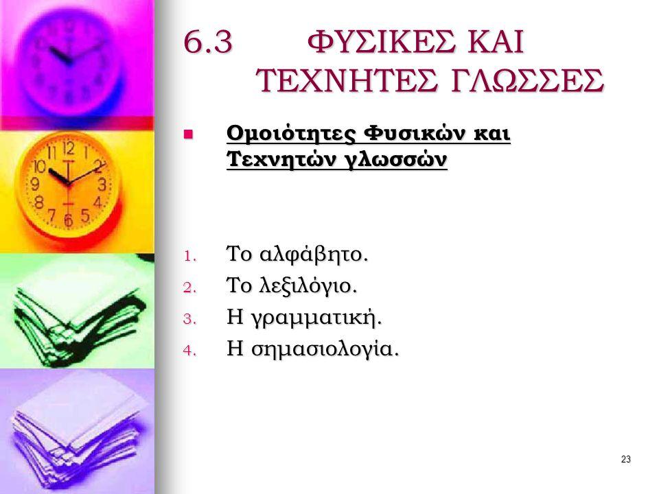 23 6.3 ΦΥΣΙΚΕΣ ΚΑΙ ΤΕΧΝΗΤΕΣ ΓΛΩΣΣΕΣ  Ομοιότητες Φυσικών και Τεχνητών γλωσσών 1.