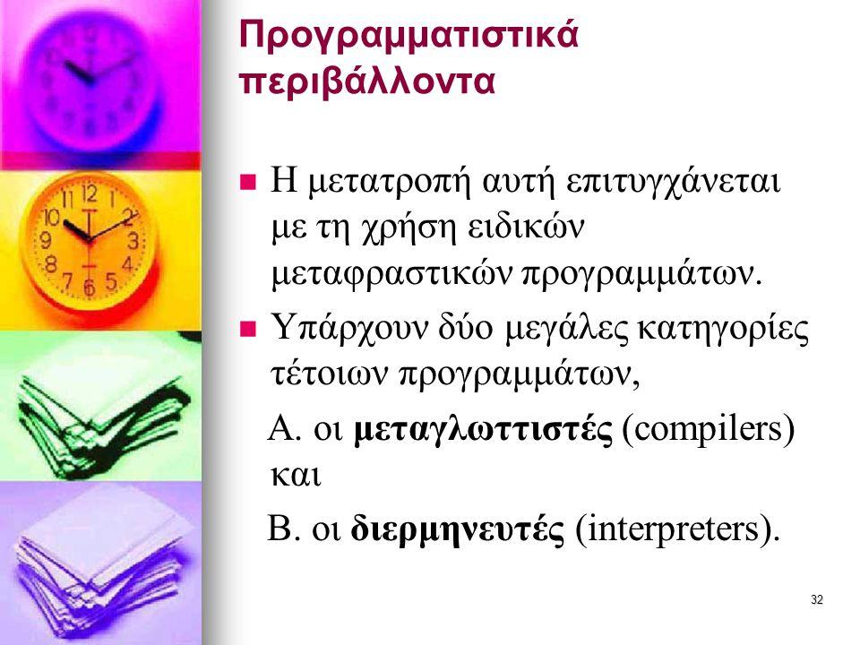 32 Προγραμματιστικά περιβάλλοντα   Η μετατροπή αυτή επιτυγχάνεται με τη χρήση ειδικών μεταφραστικών προγραμμάτων.