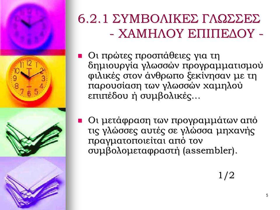 5 6.2.1 ΣΥΜΒΟΛΙΚΕΣ ΓΛΩΣΣΕΣ - ΧΑΜΗΛΟΥ ΕΠΙΠΕΔΟΥ -  Οι πρώτες προσπάθειες για τη δημιουργία γλωσσών προγραμματισμού φιλικές στον άνθρωπο ξεκίνησαν με τη παρουσίαση των γλωσσών χαμηλού επιπέδου ή συμβολικές…  Οι μετάφραση των προγραμμάτων από τις γλώσσες αυτές σε γλώσσα μηχανής πραγματοποιείται από τον συμβολομεταφραστή (assembler).