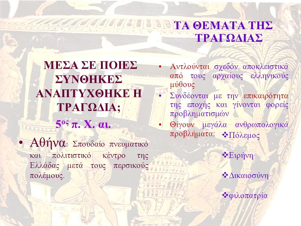 ΜΕΣΑ ΣΕ ΠΟΙΕΣ ΣΥΝΘΗΚΕΣ ΑΝΑΠΤΥΧΘΗΚΕ Η ΤΡΑΓΩΔΙΑ; 5 ος π. Χ. αι. •Αθήνα : Σπουδαίο πνευματικό και πολιτιστικό κέντρο της Ελλάδας μετά τους περσικούς πολέ