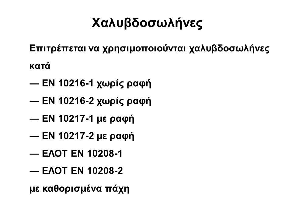 Xαλυβδοσωλήνες Eπιτρέπεται να χρησιμοποιούνται χαλυβδοσωλήνες κατά ― EN 10216-1 χωρίς ραφή ― EN 10216-2 χωρίς ραφή ― EN 10217-1 με ραφή ― EN 10217-2 με ραφή ― ΕΛΟΤ EN 10208-1 ― ΕΛΟΤ EN 10208-2 με καθορισμένα πάχη
