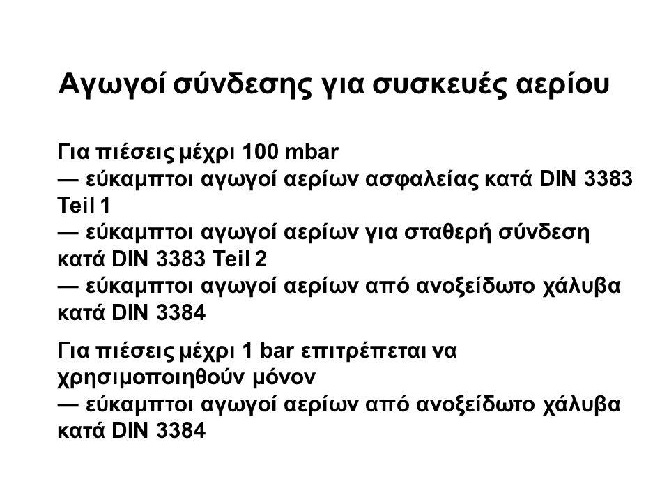 Aγωγοί σύνδεσης για συσκευές αερίου Για πιέσεις μέχρι 100 mbar ― εύκαμπτοι αγωγοί αερίων ασφαλείας κατά DIN 3383 Teil 1 ― εύκαμπτοι αγωγοί αερίων για σταθερή σύνδεση κατά DIN 3383 Teil 2 ― εύκαμπτοι αγωγοί αερίων από ανοξείδωτο χάλυβα κατά DIN 3384 Για πιέσεις μέχρι 1 bar επιτρέπεται να χρησιμοποιηθούν μόνον ― εύκαμπτοι αγωγοί αερίων από ανοξείδωτο χάλυβα κατά DIN 3384