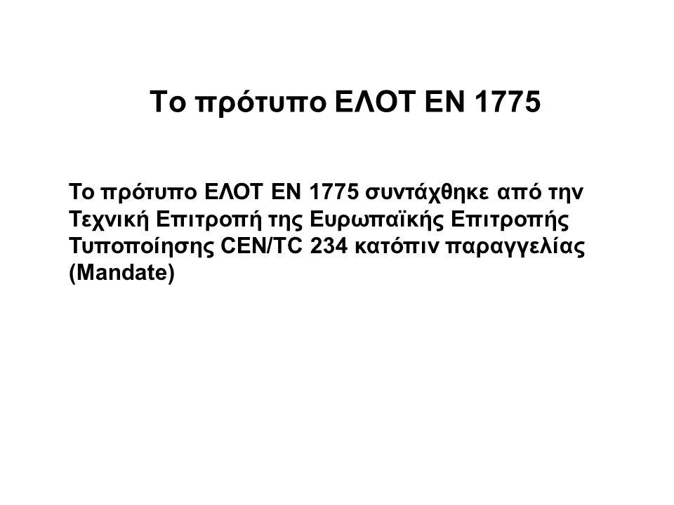 Το πρότυπο ΕΛΟΤ ΕΝ 1775 Το πρότυπο ΕΛΟΤ ΕΝ 1775 συντάχθηκε από την Τεχνική Επιτροπή της Ευρωπαϊκής Επιτροπής Τυποποίησης CEN/TC 234 κατόπιν παραγγελίας (Mandate)