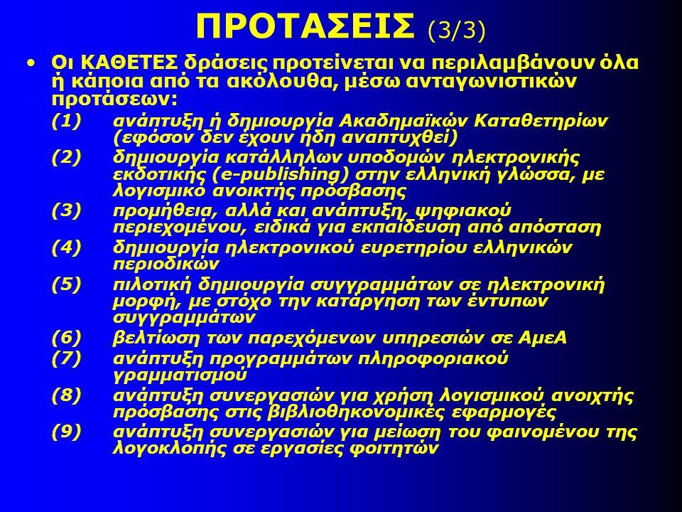 ΠΡΟΤΑΣΕΙΣ (3/3) •Οι ΚΑΘΕΤΕΣ δράσεις προτείνεται να περιλαμβάνουν όλα ή κάποια από τα ακόλουθα, μέσω ανταγωνιστικών προτάσεων: (1)ανάπτυξη ή δημιουργία Ακαδημαϊκών Καταθετηρίων (εφόσον δεν έχουν ήδη αναπτυχθεί) (2)δημιουργία κατάλληλων υποδομών ηλεκτρονικής εκδοτικής (e-publishing) στην ελληνική γλώσσα, με λογισμικό ανοικτής πρόσβασης (3)προμήθεια, αλλά και ανάπτυξη, ψηφιακού περιεχομένου, ειδικά για εκπαίδευση από απόσταση (4)δημιουργία ηλεκτρονικού ευρετηρίου ελληνικών περιοδικών (5)πιλοτική δημιουργία συγγραμμάτων σε ηλεκτρονική μορφή, με στόχο την κατάργηση των έντυπων συγγραμμάτων (6)βελτίωση των παρεχόμενων υπηρεσιών σε ΑμεΑ (7)ανάπτυξη προγραμμάτων πληροφοριακού γραμματισμού (8)ανάπτυξη συνεργασιών για χρήση λογισμικού ανοιχτής πρόσβασης στις βιβλιοθηκονομικές εφαρμογές (9)ανάπτυξη συνεργασιών για μείωση του φαινομένου της λογοκλοπής σε εργασίες φοιτητών