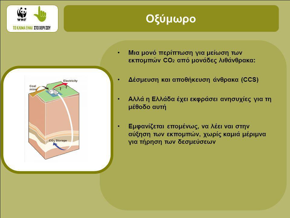 •Μια μονό περίπτωση για μείωση των εκπομπών CO 2 από μονάδες λιθάνθρακα: •Δέσμευση και αποθήκευση άνθρακα (CCS) •Αλλά η Ελλάδα έχει εκφράσει ανησυχίες για τη μέθοδο αυτή •Εμφανίζεται επομένως, να λέει ναι στην αύξηση των εκπομπών, χωρίς καμιά μέριμνα για τήρηση των δεσμεύσεων Οξύμωρο