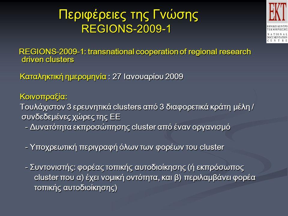 Περιφέρειες της Γνώσης REGIONS-2009-1 Περιφέρειες της Γνώσης REGIONS-2009-1 REGIONS-2009-1: transnational cooperation of regional research driven clusters REGIONS-2009-1: transnational cooperation of regional research driven clusters Καταληκτική ημερομηνία : 27 Ιανουαρίου 2009 Καταληκτική ημερομηνία : 27 Ιανουαρίου 2009 Κοινοπραξία: Κοινοπραξία: Τουλάχιστον 3 ερευνητικά clusters από 3 διαφορετικά κράτη μέλη / συνδεδεμένες χώρες της ΕΕ Τουλάχιστον 3 ερευνητικά clusters από 3 διαφορετικά κράτη μέλη / συνδεδεμένες χώρες της ΕΕ - Δυνατότητα εκπροσώπησης cluster από έναν οργανισμό - Υποχρεωτική περιγραφή όλων των φορέων του cluster - Συντονιστής: φορέας τοπικής αυτοδιοίκησης (ή εκπρόσωπος cluster που α) έχει νομική οντότητα, και β) περιλαμβάνει φορέα τοπικής αυτοδιοίκησης)